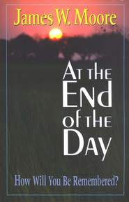 At the End of the Day: How Will You Want to Be Remembered  -     By: James W. Moore