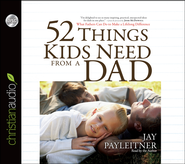 52 Things Kids Need From a Dad: What Fathers Can Do to Make a Lifelong Difference Unabridged Audiobook on CD  -              By: Jay Payleitner
