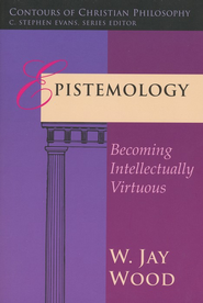 Epistemology: Becoming Intellectually Virtuous   -              By: W. Jay Wood