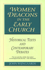 Women Deacons in the Early Church: Historical Texts And Contemporary Debates  -              By: John Wijngaards