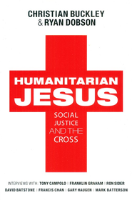 Humanitarian Jesus: Social Justice and the Cross   -              By: Christian Buckley, Ryan Dobson