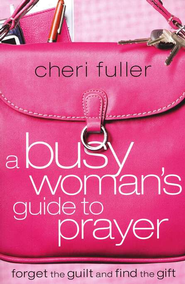 A Busy Woman's Guide to Prayer: Forget the Guilt and  Find the Gift  -     By: Cheri Fuller
