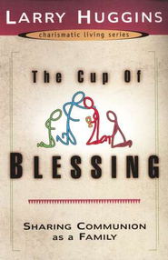 The Cup of Blessing: Sharing Communion As a Family  -     By: Larry Huggins