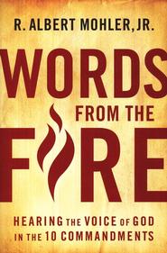 Words From the Fire: Hearing the Voice of God in the  10 Commandments  -     By: R. Albert Mohler Jr.