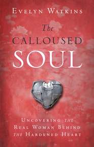 The Calloused Soul: Uncovering the Real Woman Behind the Hardened Heart - eBook  -     By: Evelyn Watkins