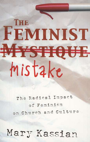 The Feminist Mistake: The Radical Impact of Feminism on Church and Culture  -              By: Mary Kassian