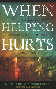 When Helping Hurts: How to Alleviate Poverty without Hurting the Poor...and Yourself  -              By: Brian Fikkert, Steve Corbett