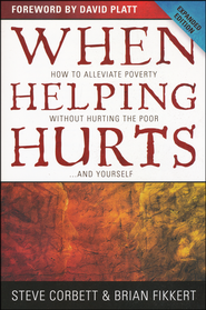 When Helping Hurts: How to Alleviate Poverty Without Hurting the Poor . . . and Yourself  -              By: Steve Corbett, Brian Fikkert