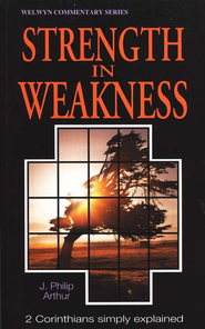Strength In Weakness: 2 Corinthians Simply Explained  -              By: J. Philip Arthur