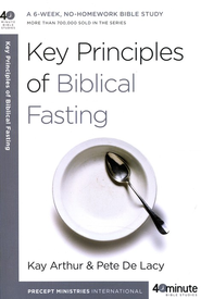 Key Principles of Biblical Fasting  -              By: Kay Arthur, Pete De Lacy