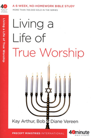 Living a Life of True Worship  -              By: Kay Arthur, Bob Vereen, Diane Vereen