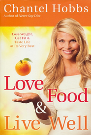 Love Food & Live Well: Lose Weight, Get Fit & Taste Life at Its Very Best  -              By: Chantel Hobbs