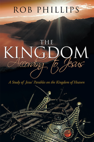 The Kingdom According to Jesus: A Study of Jesus' Parables on the Kingdom of Heaven - eBook  -     By: Rob Phillips