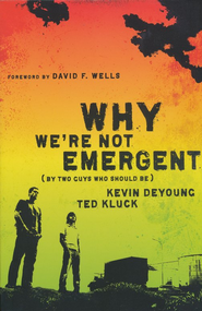 Why We're Not Emergent (By Two Guys Who Should Be)  -              By: Kevin DeYong, Ted Kluck