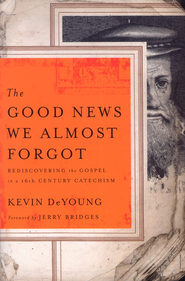 The Good News We Almost Forgot: Rediscovering the   Gospel in a 16th-Century Catechism   -     By: Kevin DeYoung