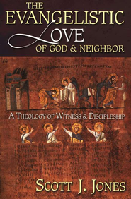 The Evangelistic Love of God and Neighbor  A Theology of Witness and Discipleship  -     By: Scott J. Jones