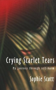 Crying Scarlet Tears: My Journey Through Self-Harm  -     By: Sophie Scott