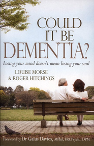 Could It Be Dementia? Losing Your Mind Doesn't Mean Losing Your Soul  -     By: Louise Morse, Roger Hitchings
