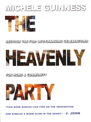 The Heavenly Party: Recover the Fun: Life-Changing Celebrations for Home & Community  -     By: Michele Guinness