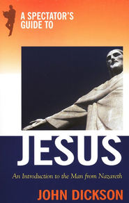 A Spectator's Guide to Jesus: An Introduction to the Man from Nazareth  -     By: John Dickson