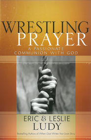 Wrestling Prayer: A Passionate Communion with God - eBook  -     By: Eric Ludy, Leslie Ludy