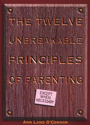 The Twelve Unbreakabe Principles of Parenting   -              By: Ann Lang O'Connor
