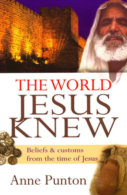 The World Jesus Knew: Beliefs and Customs from The Time of Jesus  -     By: Anne Punton