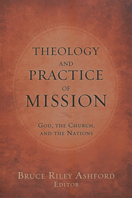 Theology and Practice of Mission: God, the Church, and the Nations  -              By: Bruce Riley Ashford