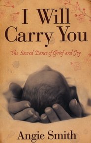 I Will Carry You: The Sacred Dance of Grief and Joy  -     By: Angie Smith