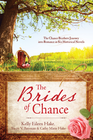The Brides of Chance Collection: The Chance Brothers Journey into Romance in Six Historical Novels - eBook  -     By: Cathy Hake, Tracey Bateman, Kelly Hake