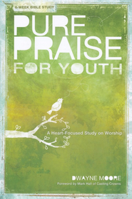 Pure Praise for Youth: A Heart-Focused Study on Worship   -              By: Dwayne Moore