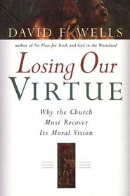 Losing Our Virtue: Why the Church Must Recover Its Moral Vision  -     By: David F. Wells