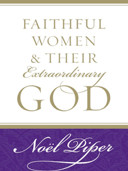 Faithful Women & Their Extraordinary God    -     By: Noel Piper