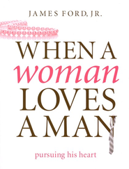 When a Woman Loves a Man: Pursuing His Heart  -              By: James Ford