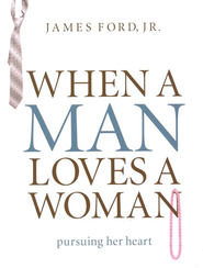 When a Man Loves a Woman: Pursuing Her Heart  -     By: James Ford