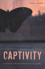 Turn In Your Captivity!: Ending Abuse in Marriages and Relationships The Jesus Way  -     By: Sandra Wilson