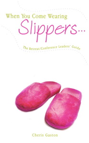 When You Come Wearing Slippers: The Retreat/Conference Leaders Guide  -              By: Cheris Gaston