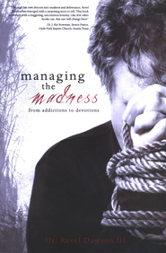 Managing the Madness: From Addictions to Devotions  -              By: Dr. Revel Dawson III