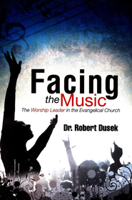Facing The Music: The Worship Leader In The Evangelical Church  -     By: Dr. Robert Dusek