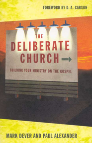 The Deliberate Church: Building Your Ministry on the Gospel  -     By: Mark Dever, Paul Alexander