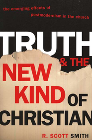 Truth and the New Kind of Christian: Effects of Postmodernism in the Church  -              By: R. Scott Smith