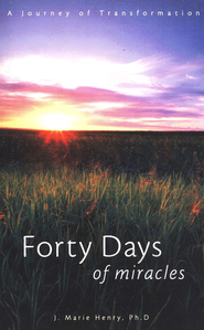 Forty Days of Miracles: A Journey of Transformation  -     By: J. Marie Henry Ph.D.