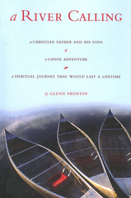 A River Calling : A Christian Father and His Sons-a Canoe Adventure; A Spiritual Journey that would Last a Lifetime  -     By: Glenn Frontin