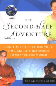 The Second-Half Adventure: Don't Just Retire--Use Your Time, Resources & Skills to Change the World  -     By: Kay Marshall Strom