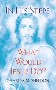 In His Steps: What Would Jesus Do?  -     By: Charles Sheldon