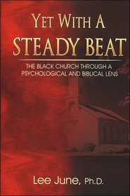 Yet with a Steady Beat: The Black Church Through a Psychological and Biblical Lens  -     By: Lee June Ph.D.