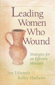Leading Women Who Wound: Strategies for an Effective Ministry  -     By: Kelley Mathews, Sue Edwards