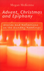 Advent, Christmas and Epiphany: Stories and Reflections on the Sunday Readings  -     By: Megan McKenna
