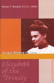 Elizabeth of The Trinity: Always Believe in Love Selected Spiritual Writings  -              By: Marian Murphy