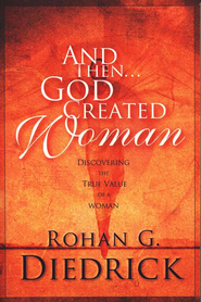 And then... God Created Woman: Discovering the True Value of a Woman  -     By: Rohan Diedrick